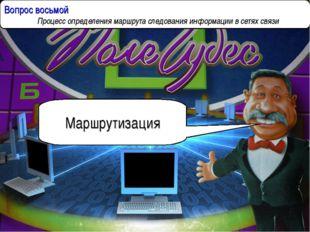 Вопрос восьмой  Процесс определения маршрута следования информации в сетях с
