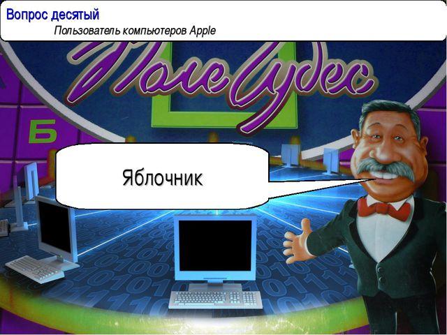 Вопрос десятый  Пользователь компьютеров Apple Яблочник