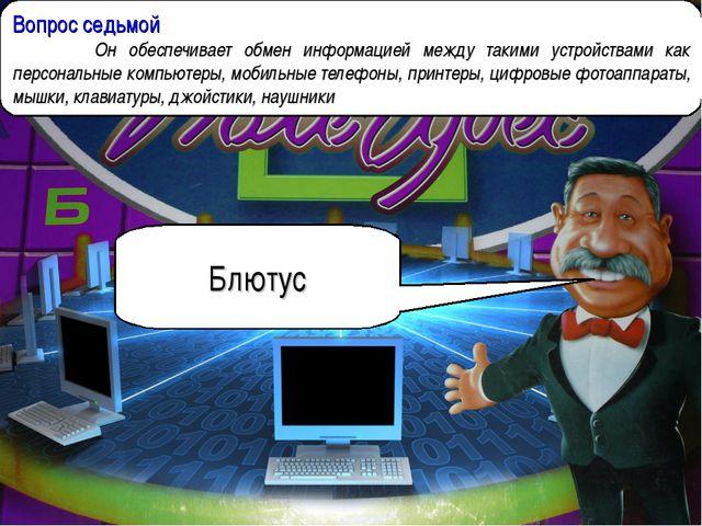 Вопрос седьмой  Он обеспечивает обмен информацией между такими устройствами...