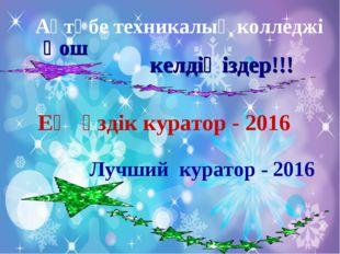 Ең үздік куратор - 2016 Лучший куратор - 2016 Қош келдіңіздер!!! Ақтөбе техни