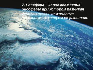7. Ноосфера – новое состояние биосферы при котором разумная деятельность стан