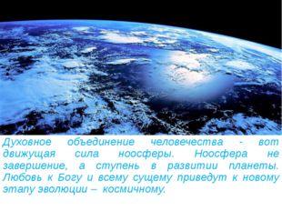 Духовное объединение человечества - вот движущая сила ноосферы. Ноосфера не з