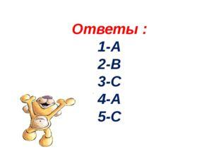 Ответы : 1-А 2-В 3-С 4-А 5-С