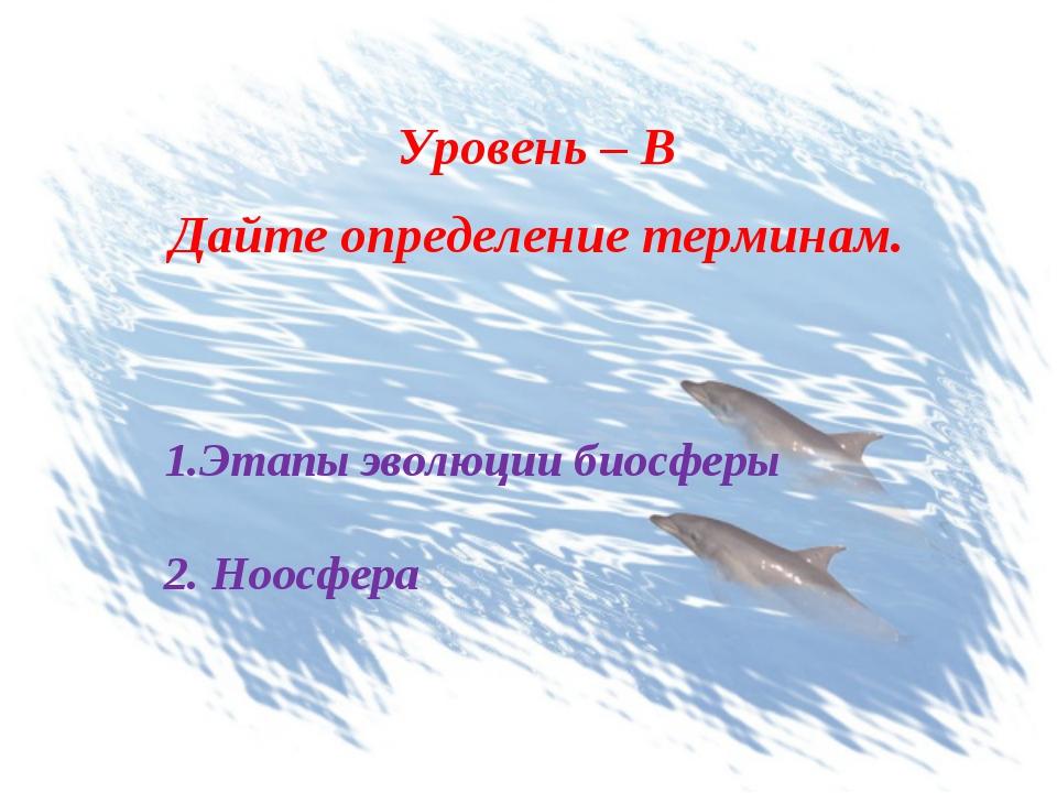 Уровень – В Дайте определение терминам. Этапы эволюции биосферы 2. Ноосфера