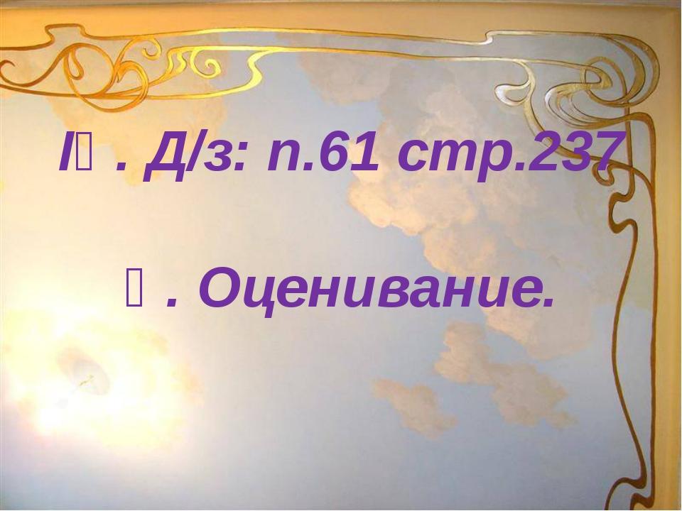 ІҮ. Д/з: п.61 стр.237 Ү. Оценивание.
