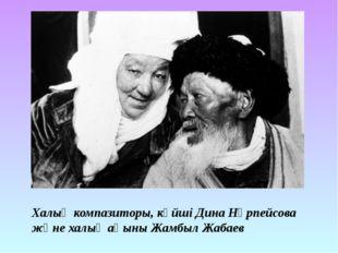 Халық компазиторы, күйші Дина Нүрпейсова және халық ақыны Жамбыл Жабаев