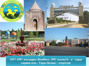 1937-1997 жылдары Жамбыл, 1997 жылы 8 қаңтарда тарихи аты - Тараз болып өзге