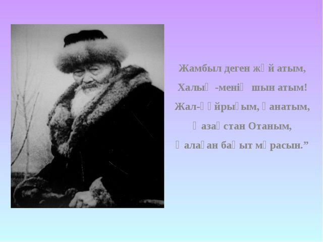 Жамбыл деген жәй атым, Халық -менің шын атым! Жал-құйрығым, қанатым, Қазақста...