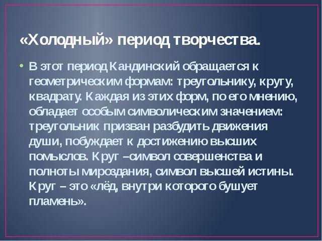 «Холодный» период творчества. В этот период Кандинский обращается к геометрич...