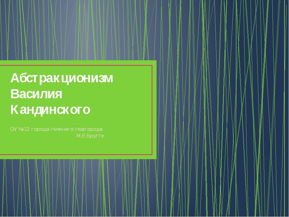 Абстракционизм Василия Кандинского ОУ №12 города Нижнего Новгорода. М.Е.Бругге