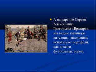 А на картине Сергея Алексеевича Григорьева «Вратарь», мы видим типичную ситуа