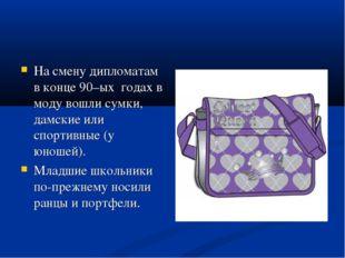На смену дипломатам в конце 90–ых годах в моду вошли сумки, дамские или спорт