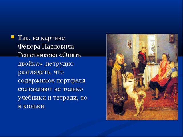 Так, на картине Фёдора Павловича Решетникова «Опять двойка» ,нетрудно разгляд...