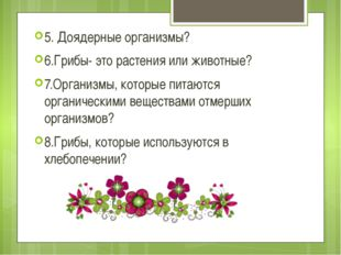 5. Доядерные организмы? 6.Грибы- это растения или животные? 7.Организмы, кот