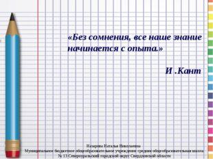 «Без сомнения, все наше знание начинается с опыта.» И .Кант Назарова Наталья
