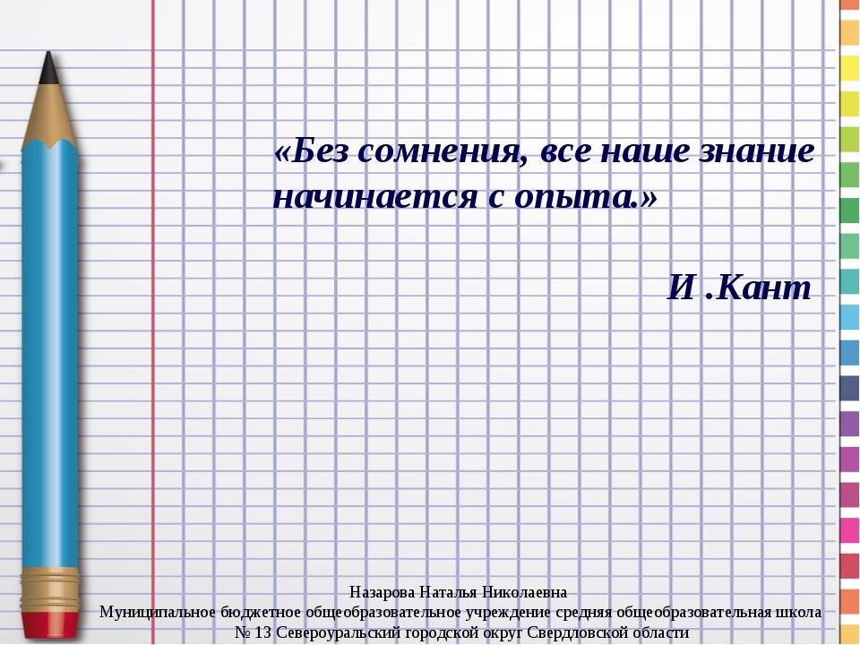 «Без сомнения, все наше знание начинается с опыта.» И .Кант Назарова Наталья...