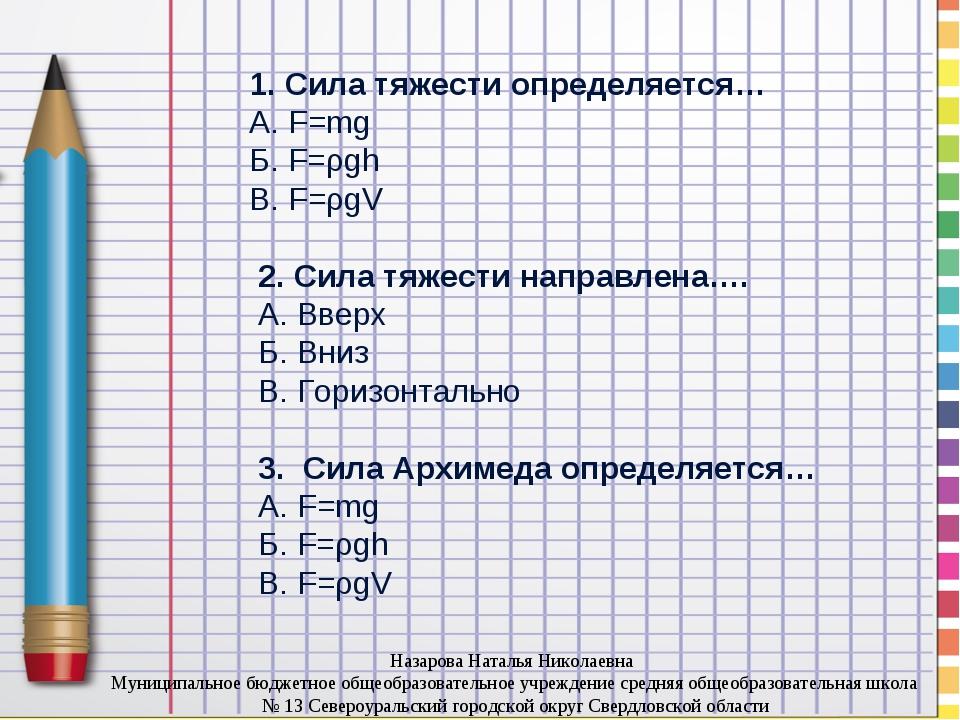 1. Сила тяжести определяется… А. F=mg Б. F=ρgh В. F=ρgV 2. Сила тяжести напр...