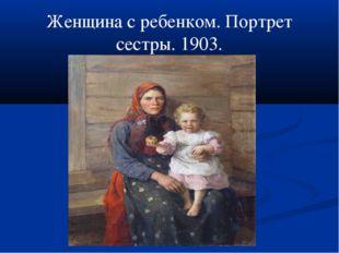 Женщина с ребенком. Портрет сестры. 1903.