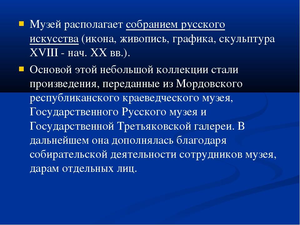 Музей располагаетсобранием русского искусства(икона, живопись, графика, ску...