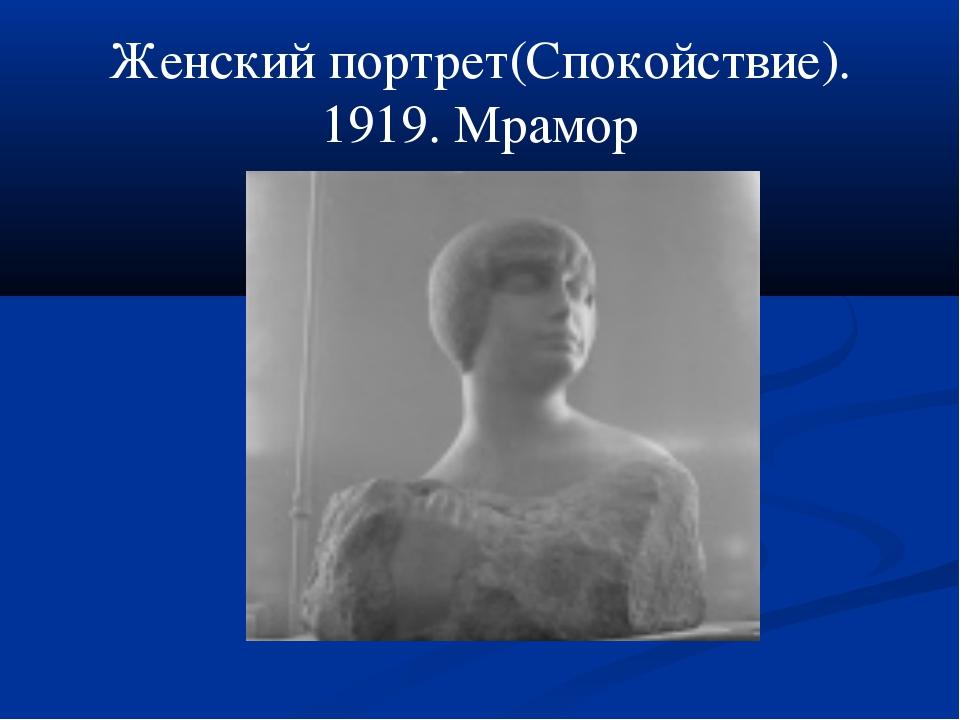 Женский портрет(Спокойствие). 1919. Мрамор