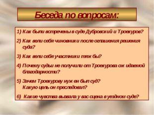 Беседа по вопросам: Как были встречены в суде Дубровский и Троекуров? 2) Как