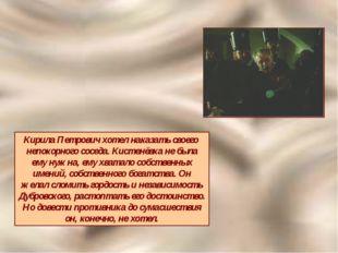 Кирила Петрович хотел наказать своего непокорного соседа. Кистенёвка не была