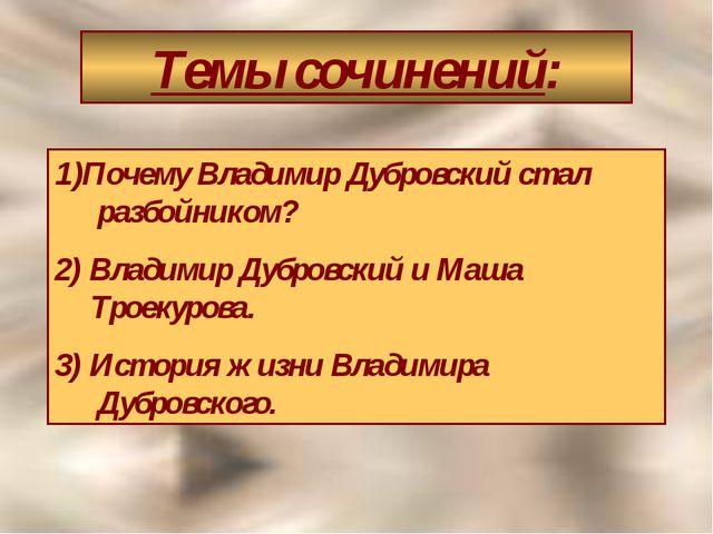 Темы сочинений: Почему Владимир Дубровский стал разбойником? 2) Владимир Дубр...