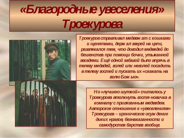 «Благородные увеселения» Троекурова Троекуров стравливал медвежат с кошками и...