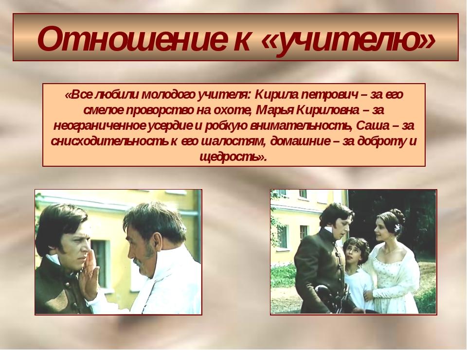 Отношение к «учителю» «Все любили молодого учителя: Кирила петрович – за его...