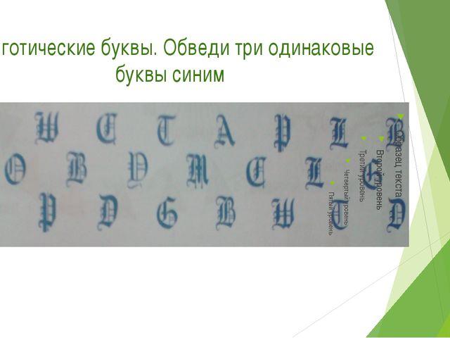 Это готические буквы. Обведи три одинаковые буквы синим