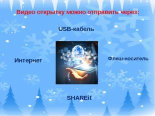 Видео открытку можно отправить через: Интернет Флеш-носитель SHAREit USB-каб