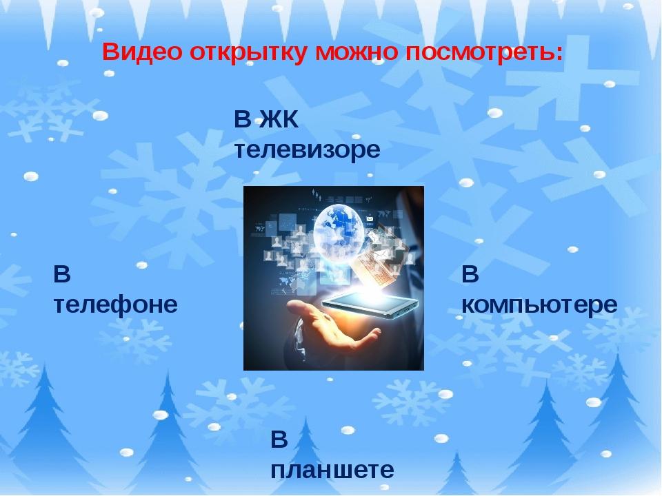 Видео открытку можно посмотреть: В телефоне В ЖК телевизоре В компьютере В п...