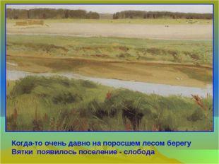 Когда-то очень давно на поросшем лесом берегу Вятки появилось поселение - сло
