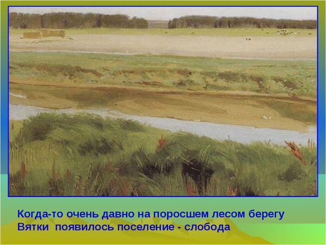 Когда-то очень давно на поросшем лесом берегу Вятки появилось поселение - сло...