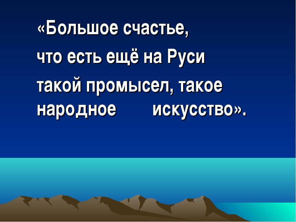 «Большое счастье, что есть ещё на Руси такой промысел, такое народное искусст...
