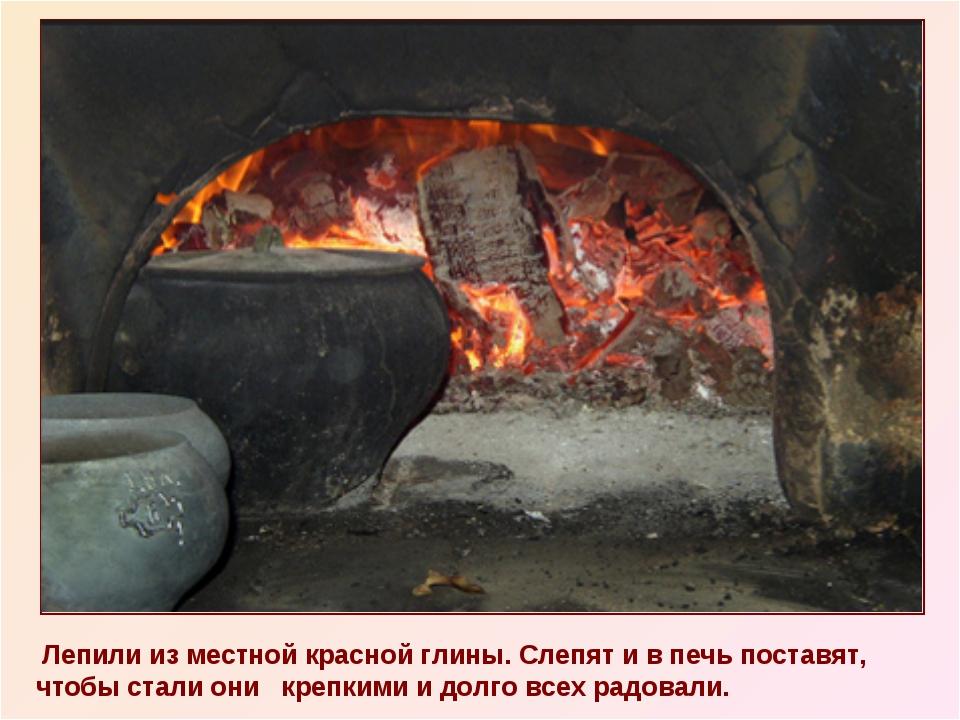 Лепили из местной красной глины. Слепят и в печь поставят, чтобы стали они к...