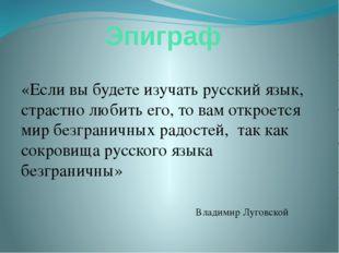 Эпиграф «Если вы будете изучать русский язык, страстно любить его, то вам отк