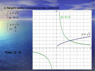 2. Найдите ошибки в решении системы уравнений: xy – 8 = 0 Ответ: (2 ; 4) xy –