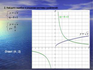 Ответ: (4 ; 2) 2. Найдите ошибки в решении системы уравнений: xy – 8 = 0 xy –