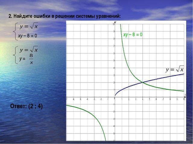 2. Найдите ошибки в решении системы уравнений: xy – 8 = 0 Ответ: (2 ; 4) xy –...