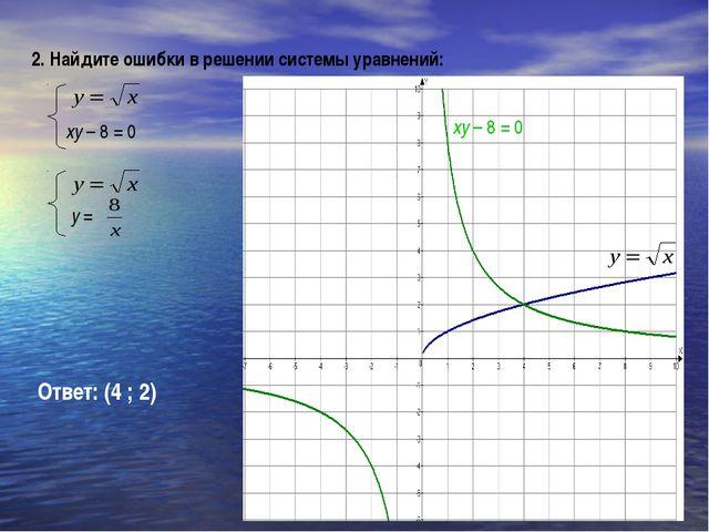 Ответ: (4 ; 2) 2. Найдите ошибки в решении системы уравнений: xy – 8 = 0 xy –...