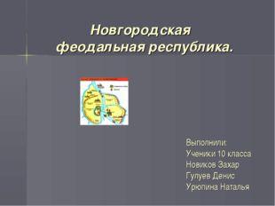 Новгородская феодальная республика. Выполнили: Ученики 10 класса Новиков Зах