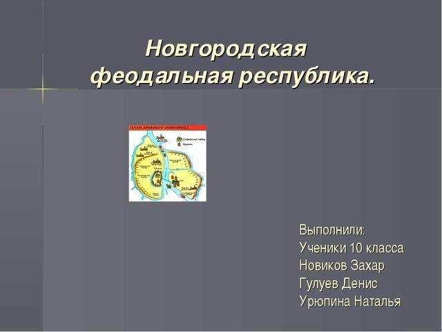 Новгородская феодальная республика. Выполнили: Ученики 10 класса Новиков Зах...