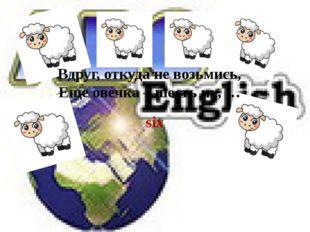 six Вдруг, откуда не возьмись, Еще овечка – шесть их, …