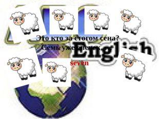 seven Это кто за стогом сена? Семь уже овечек, …