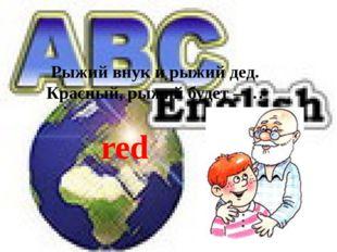Рыжий внук и рыжий дед. Красный, рыжий будет – … red