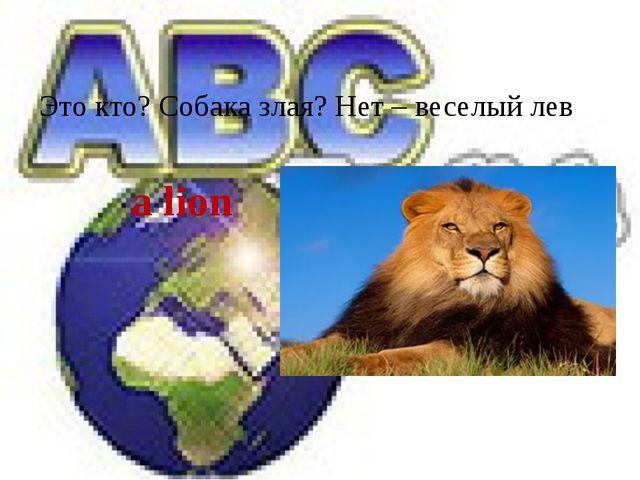 Это кто? Собака злая? Нет – веселый лев a lion