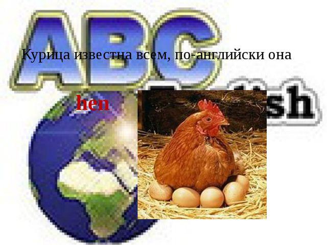 Курица известна всем, по-английски она hen