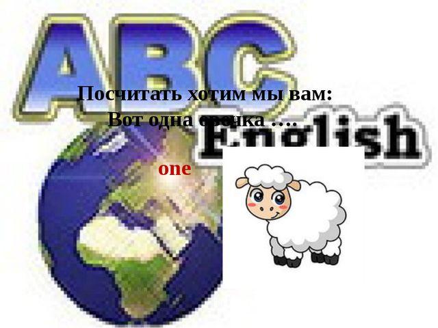 one Посчитать хотим мы вам: Вот одна овечка ….