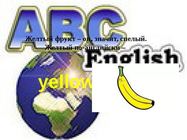 Желтый фрукт – он, значит, спелый. Желтый по-английски – yellow